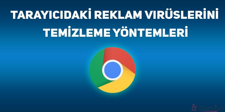 Chrome Tarayıcıdaki Reklam Virüsleri Nasıl Temizlenir?